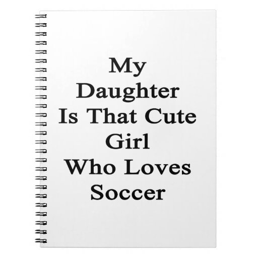 My Daughter Is That Cute Girl Who Loves Soccer Note Books