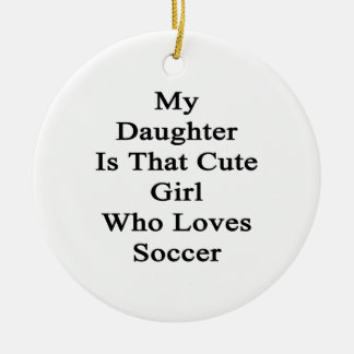 My Daughter Is That Cute Girl Who Loves Soccer Double-Sided Ceramic Round Christmas Ornament