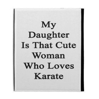 My Daughter Is That Cute Woman Who Loves Karate iPad Folio Cases