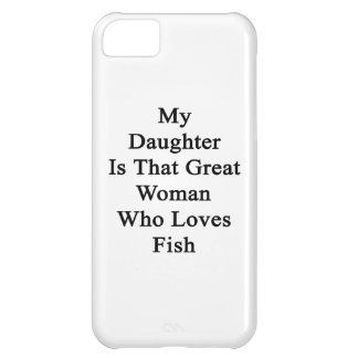 My Daughter Is That Great Woman Who Loves Fish iPhone 5C Cover