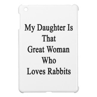 My Daughter Is That Great Woman Who Loves Rabbits. iPad Mini Cases