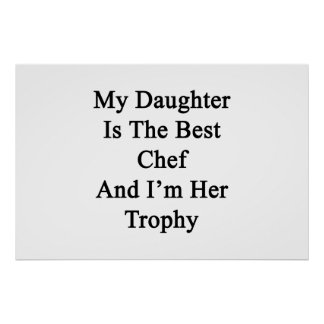 My Daughter Is The Best Chef And I'm Her Trophy Poster