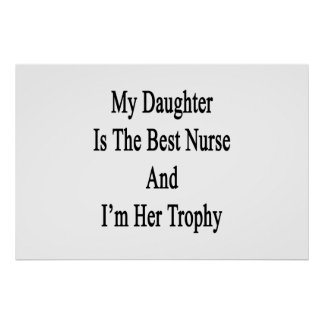 My Daughter Is The Best Nurse And I'm Her Trophy Poster