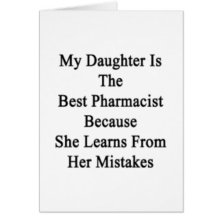 My Daughter Is The Best Pharmacist Because She Lea Card