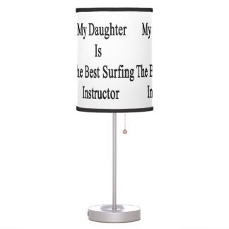 My Daughter Is The Best Surfing Instructor Table Lamp