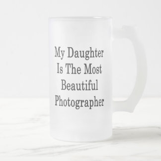 My Daughter Is The Most Beautiful Photographer Mugs