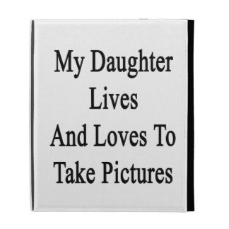 My Daughter Lives And Loves To Take Pictures iPad Folio Case