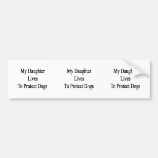 My Daughter Lives To Protect Dogs Car Bumper Sticker