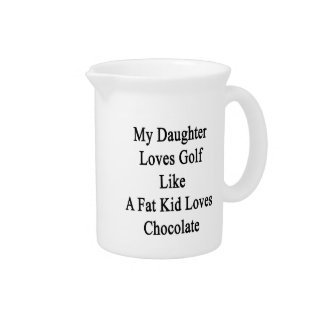 My Daughter Loves Golf Like A Fat Kid Loves Chocol Drink Pitcher