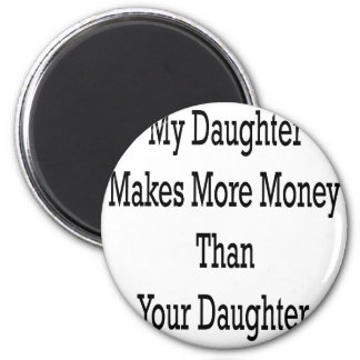 My Daughter Makes More Money Than Your Daughter 2 Inch Round Magnet