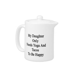 My Daughter Only Needs Yoga And Tacos To Be Happy. Teapot