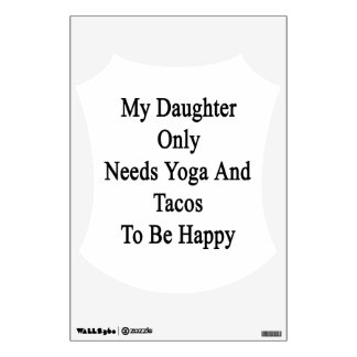 My Daughter Only Needs Yoga And Tacos To Be Happy. Wall Decal