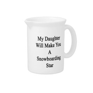 My Daughter Will Make You A Snowboarding Star Beverage Pitchers