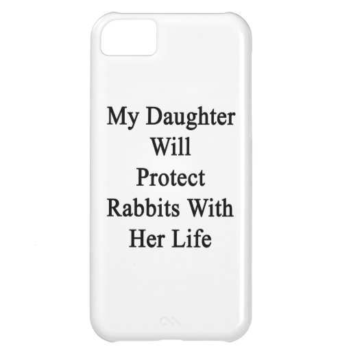 My Daughter Will Protect Rabbits With Her Life iPhone 5C Cases