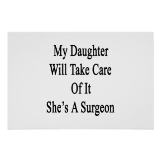 My Daughter Will Take Care Of It She's A Surgeon Poster