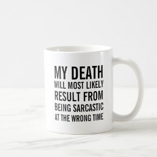My death will most likey result from being sarcast coffee mug