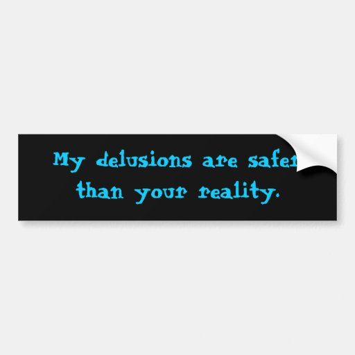 My delusions are safer than your reality. car bumper sticker