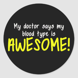 My Doctor Says My Blood Type is AWESOME Classic Round Sticker