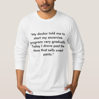 """My doctor told me to start my excercise progra... T-Shirt"