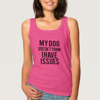 My Dog Doesn't Think I Have Issues Tank Top