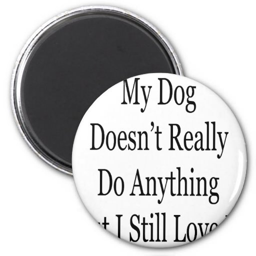 My Dog Doesn't Really Do Anything But I Still Love Magnets