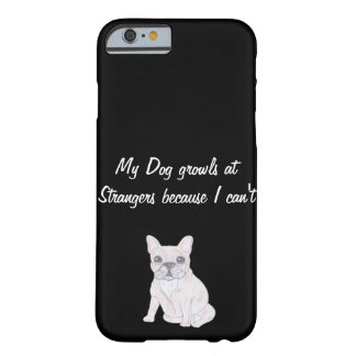 My Dog growls at Strangers because I can't Barely There iPhone 6 Case
