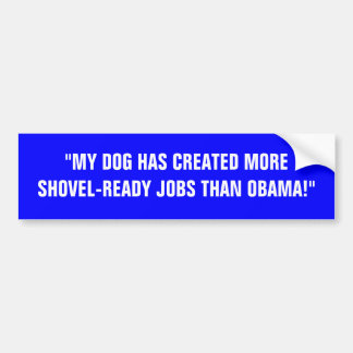 MY DOG HAS CREATED MORE SHOVEL-READY JOBS BUMPER STICKER
