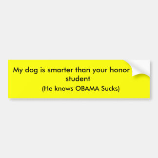 My dog is smarter than your honor roll student,... bumper sticker