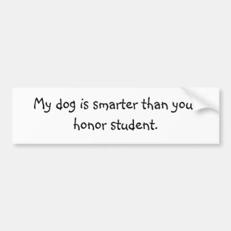 My dog is smarter than your honor student. bumper sticker