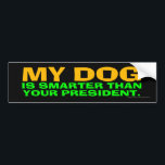 "My Dog Is Smarter Than Your President Bumper Sticker<br><div class=""desc"">Really,  anybody&#39;s dog is smarter than Donald Trump. Dogs,  after all,  learn from their mistakes,  and modify their behavior accordingly. Trump,  not so much.</div>"