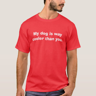 My dog is way cooler than you. T-Shirt