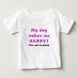 My Dog Makes Me Happy You Not So Much Baby T-Shirt