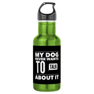 My Dog Never Wants To Talk About It Water Bottle