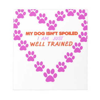MY DOg 's ISN'T SPOILED i AM JUST WELL TRAINED Notepad