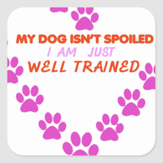MY DOg 's ISN'T SPOILED i AM JUST WELL TRAINED Square Sticker