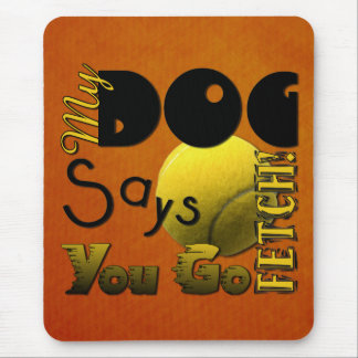My Dog Says You Go Fetch! Mouse Pad