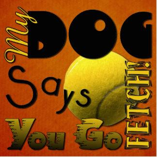 My Dog Says You Go Fetch! Acrylic Cut Out
