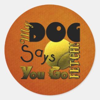 My Dog Says You Go Fetch! Round Sticker