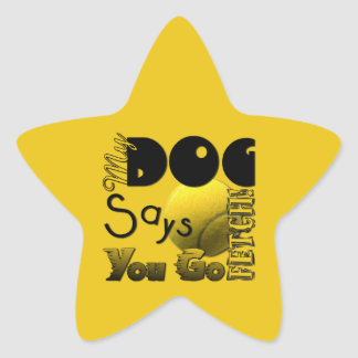 My Dog Says You Go Fetch! Star Sticker