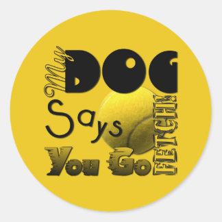 My Dog Says You Go Fetch! Round Stickers