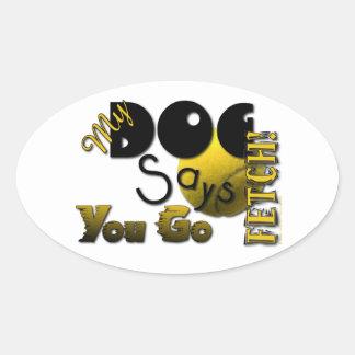 My Dog Says You Go Fetch! Oval Sticker