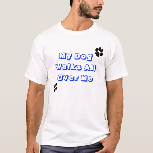 My dog walks all over me (paw prints across back) T-Shirt