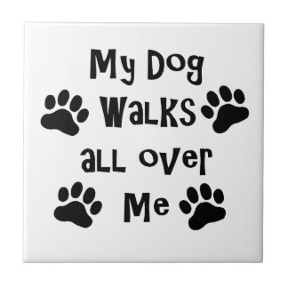 My Dog Walks All Over Me Paw Prints Tile