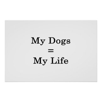 My Dogs Equals My Life Poster