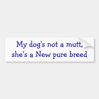 My dog's not a mutt she's a new pure breed bumper sticker