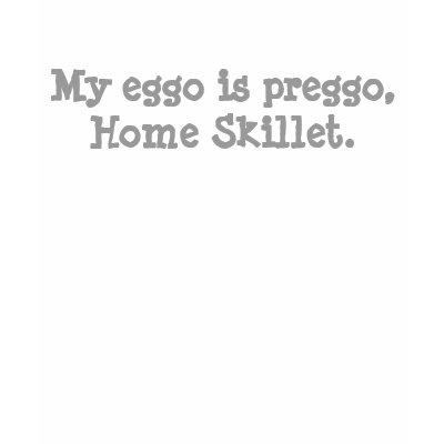 http://rlv.zcache.com/my_eggo_is_preggo_home_skillet_tshirt-p235525776087667376yji6_400.jpg