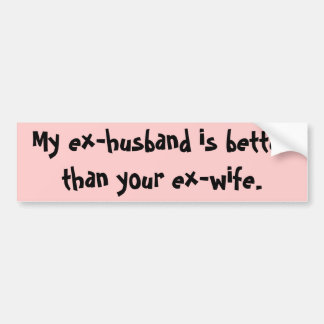 My ex-husband is better than your ex-wife. bumper sticker