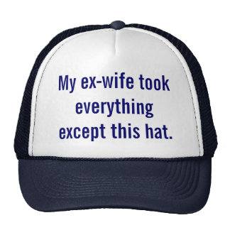 My ex-wife took everything except this hat. trucker hat