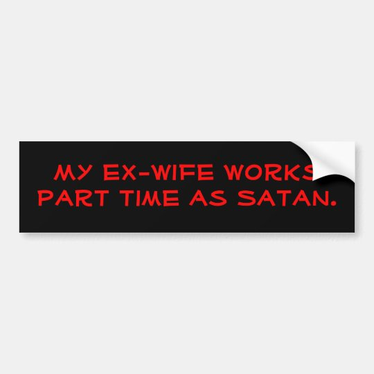 My ex wife works part time as satan bumper sticker