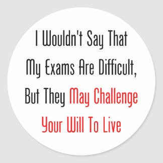 My Exams May Challenge Your Will To Live Round Sticker